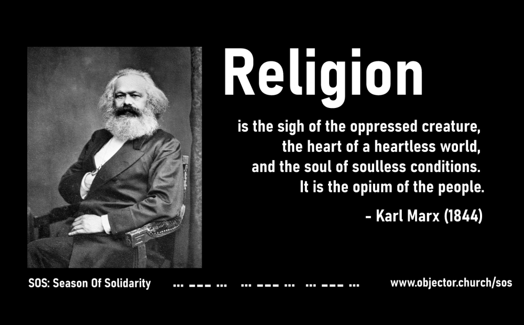 "MEME: ""Religion is the sigh of the oppressed creature, the heart of a heartless world, and the soul of soulless conditions. It is the opium of the people"" - Karl Marx (1844) - SOS: Season of Solidarity - www.objector.church/sos"
