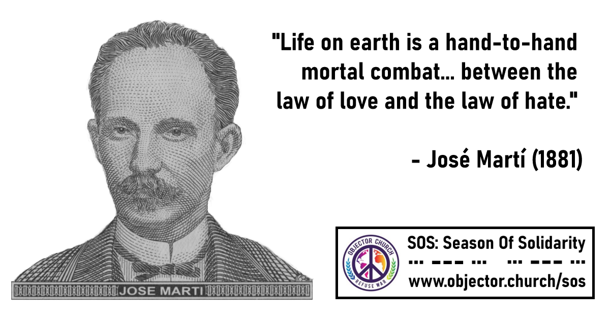 "MEME: ""Life on earth is a hand-to-hand mortal combat . . . between the law of love and the law of hate."" - Jose Marti 1881--- SOS: Season of Solidarity - Objector.Church/sos"